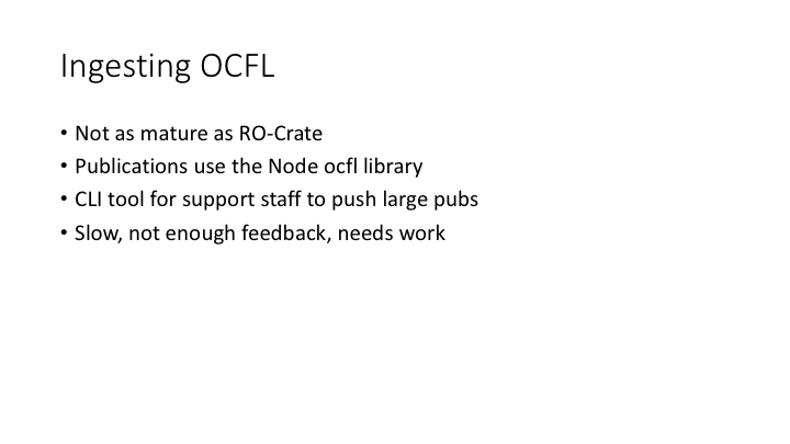 Ingesting OCFL / Not as mature as RO-Crate / Publications use the Node ocfl library / CLI tool for support staff to push large pubs / Slow, not enough feedback, needs work